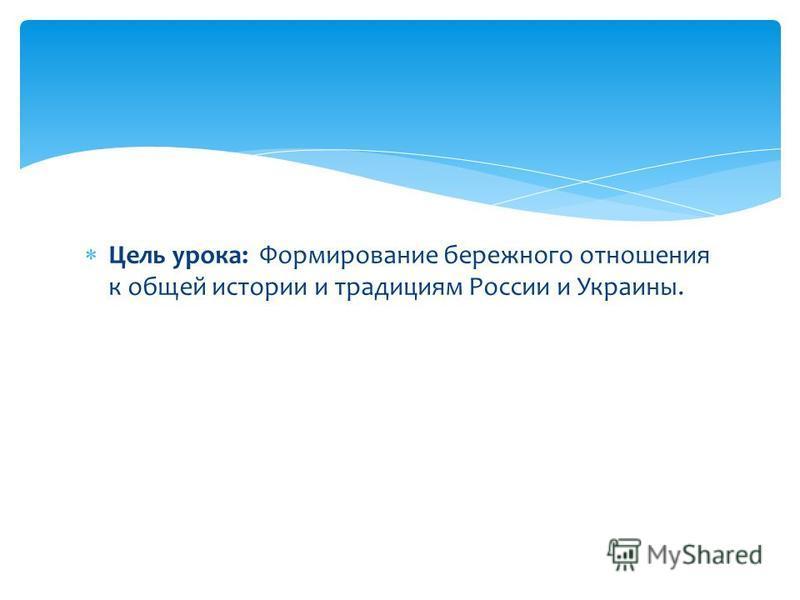 Цель урока: Формирование бережного отношения к общей истории и традициям России и Украины.