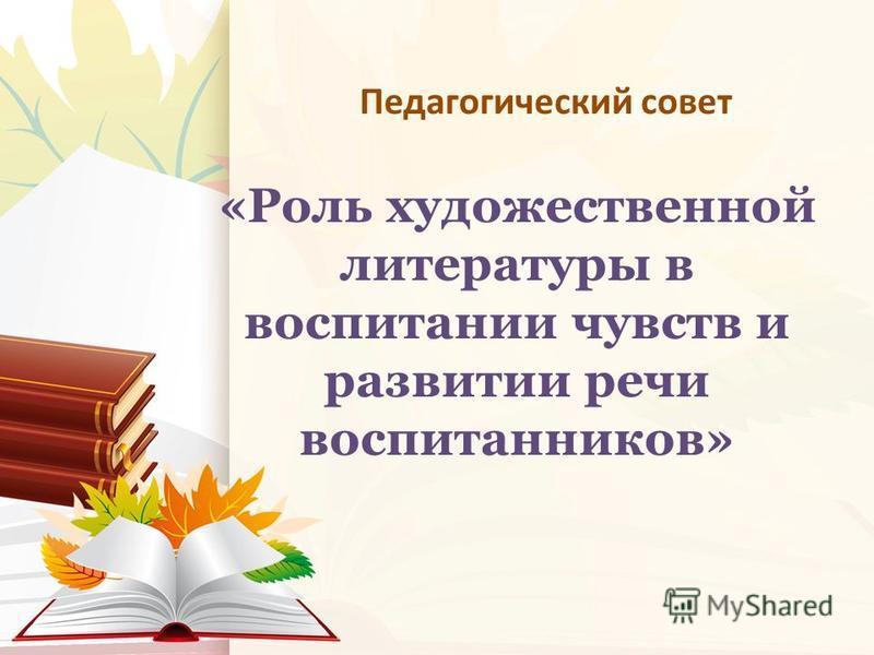 «Роль художественной литературы в воспитании чувств и развитии речи воспитанников» Педагогический совет