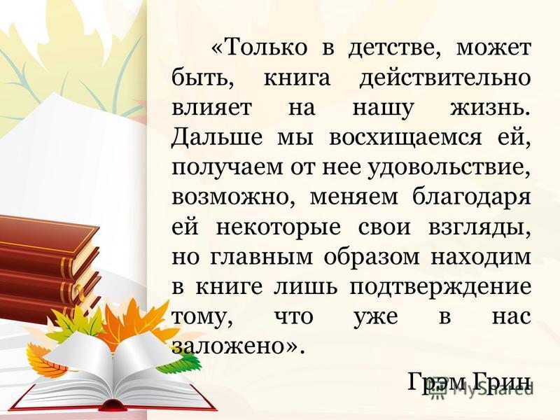 «Только в детстве, может быть, книга действительно влияет на нашу жизнь. Дальше мы восхищаемся ей, получаем от нее удовольствие, возможно, меняем благодаря ей некоторые свои взгляды, но главным образом находим в книге лишь подтверждение тому, что уже