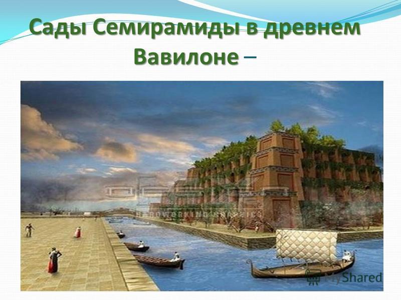 Сады Семирамиды в древнем Вавилоне Сады Семирамиды в древнем Вавилоне –