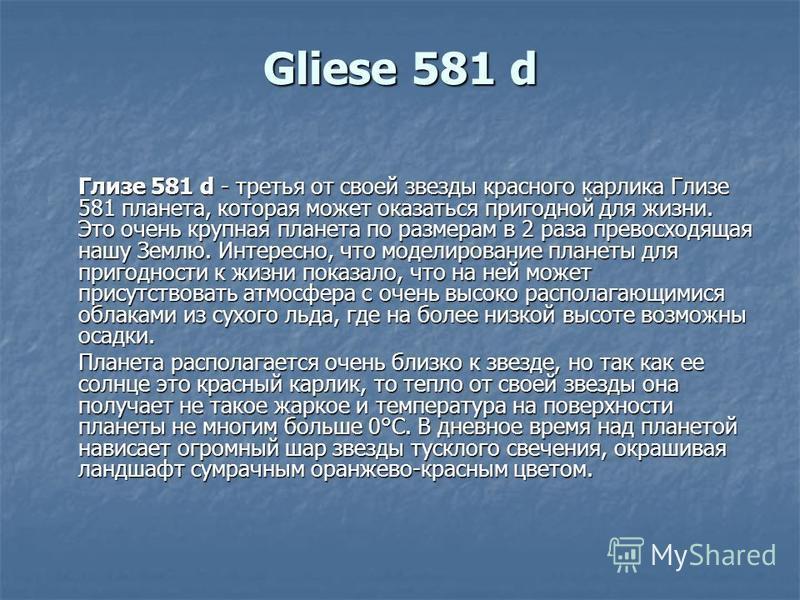 Gliese 581 d Глизе 581 d - третья от своей звезды красного карлика Глизе 581 планета, которая может оказаться пригодной для жизни. Это очень крупная планета по размерам в 2 раза превосходящая нашу Землю. Интересно, что моделирование планеты для приго