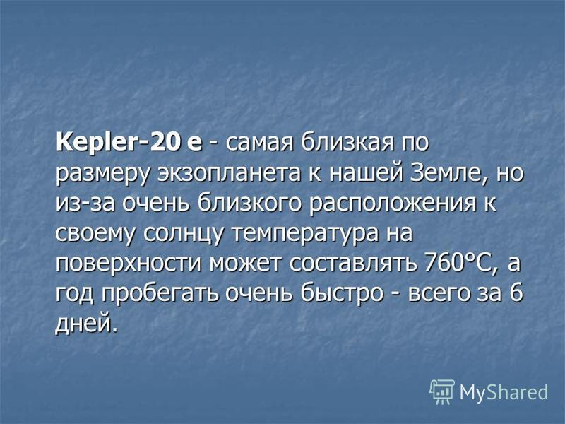 Kepler-20 e - самая близкая по размеру экзопланета к нашей Земле, но из-за очень близкого расположения к своему солнцу температура на поверхности может составлять 760°С, а год пробегать очень быстро - всего за 6 дней.