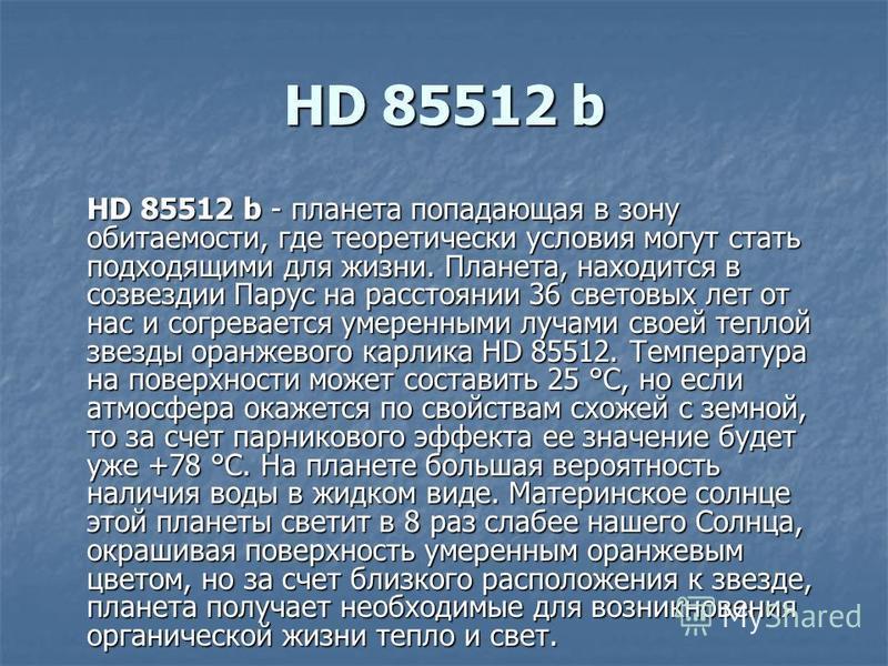 HD 85512 b HD 85512 b - планета попадающая в зону обитаемости, где теоретически условия могут стать подходящими для жизни. Планета, находится в созвездии Парус на расстоянии 36 световых лет от нас и согревается умеренными лучами своей теплой звезды о