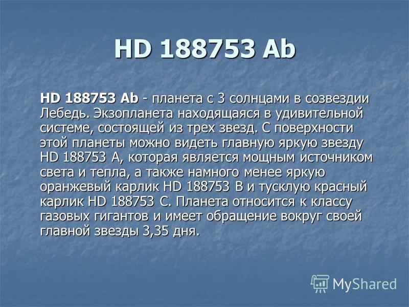 HD 188753 Ab HD 188753 Ab - планета с 3 солнцами в созвездии Лебедь. Экзопланета находящаяся в удивительной системе, состоящей из трех звезд. С поверхности этой планеты можно видеть главную яркую звезду HD 188753 A, которая является мощным источником