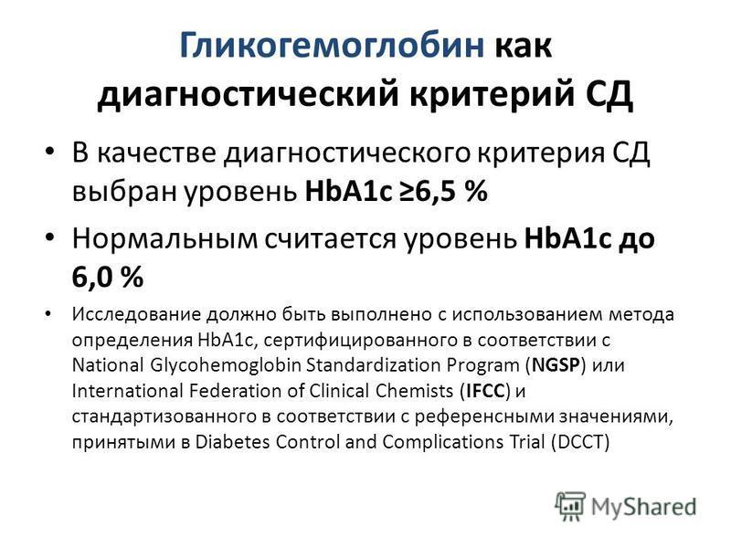 Гликогемоглобин как диагностический критерий СД В качестве диагностического критерия СД выбран уровень HbA1c 6,5 % Нормальным считается уровень HbA1c до 6,0 % Исследование должно быть выполнено с использованием метода определения HbA1c, сертифицирова