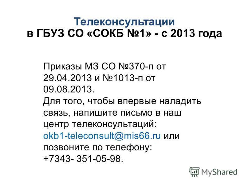 Телеконсультации в ГБУЗ СО «СОКБ 1» - с 2013 года Приказы МЗ СО 370-п от 29.04.2013 и 1013-п от 09.08.2013. Для того, чтобы впервые наладить связь, напишите письмо в наш центр телеконсультаций: okb1-teleconsult@mis66. ru или позвоните по телефону: +7