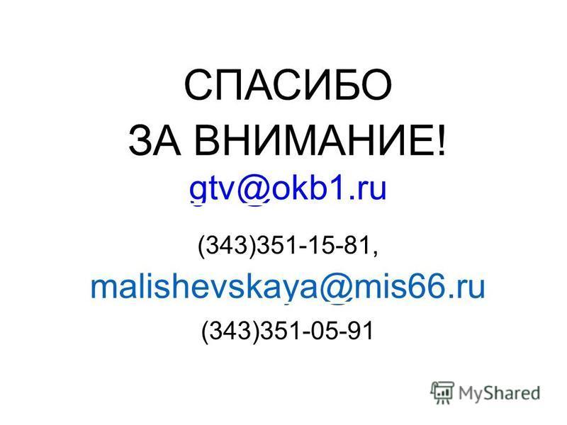 СПАСИБО ЗА ВНИМАНИЕ! gtv@okb1. ru gtv@okb1. ru (343)351-15-81, malishevskaya@mis66. ru (343)351-05-91