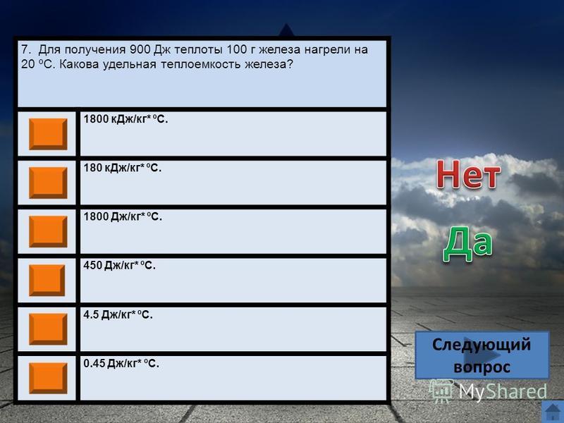 7. Для получения 900 Дж теплоты 100 г железа нагрели на 20 ºС. Какова удельная теплоемкость железа? 1800 к Дж/кг* ºС. 180 к Дж/кг* ºС. 1800 Дж/кг* ºС. 450 Дж/кг* ºС. 4.5 Дж/кг* ºС. 0.45 Дж/кг* ºС. Следующий вопрос