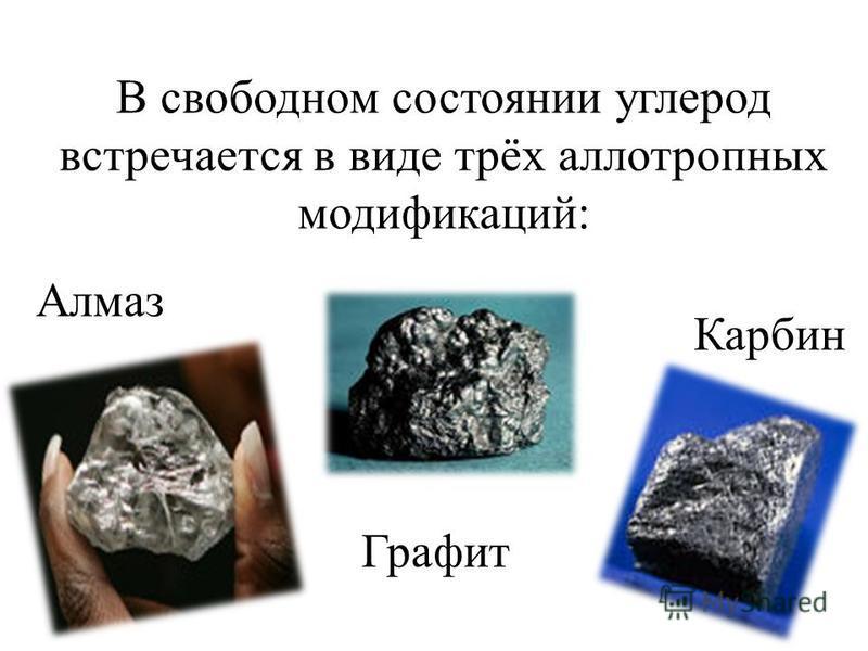 В свободном состоянии углерод встречается в виде трёх аллотропных модификаций: Алмаз Графит Карбин