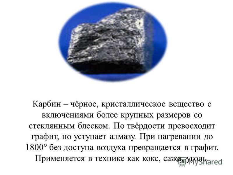 Карбин – чёрное, кристаллическое вещество с включениями более крупных размеров со стеклянным блеском. По твёрдости превосходит графит, но уступает алмазу. При нагревании до 1800° без доступа воздуха превращается в графит. Применяется в технике как ко