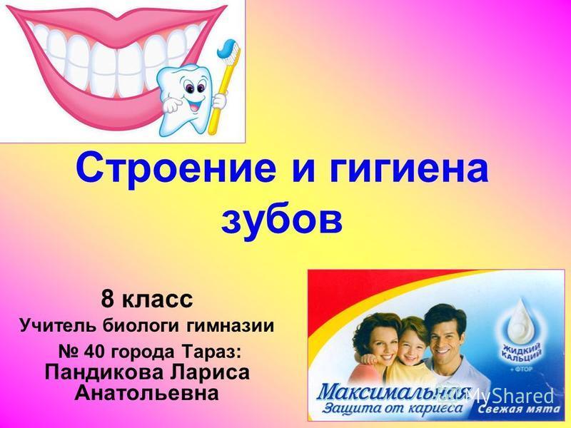 Строение и гигиена зубов 8 класс Учитель биологи гимназии 40 города Тараз: Пандикова Лариса Анатольевна