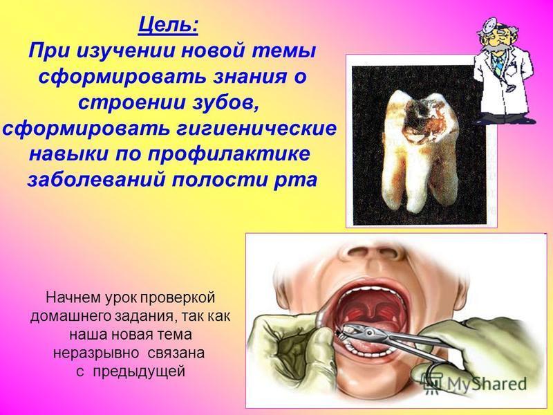 Цель: При изучении новой темы сформировать знания о строении зубов, сформировать гигиенические навыки по профилактике заболеваний полости рта Начнем урок проверкой домашнего задания, так как наша новая тема неразрывно связана с предыдущей