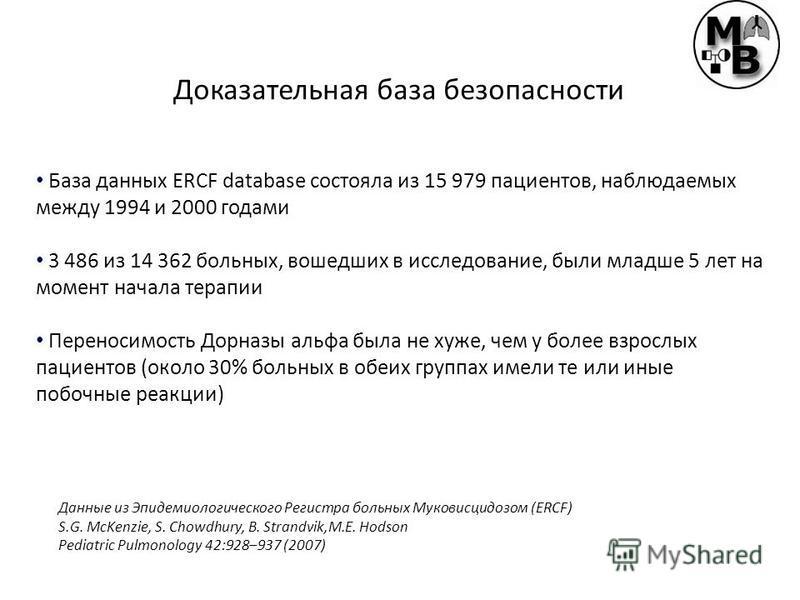 База данных ERCF database состояла из 15 979 пациентов, наблюдаемых между 1994 и 2000 годами 3 486 из 14 362 больных, вошедших в исследование, были младше 5 лет на момент начала терапии Переносимость Дорназы альфа была не хуже, чем у более взрослых п