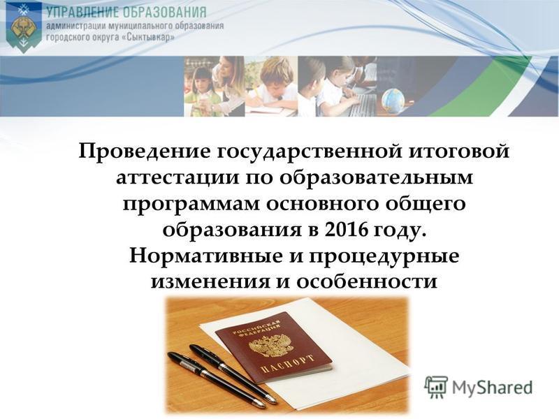 Проведение государственной итоговой аттестации по образовательным программам основного общего образования в 2016 году. Нормативные и процедурные изменения и особенности