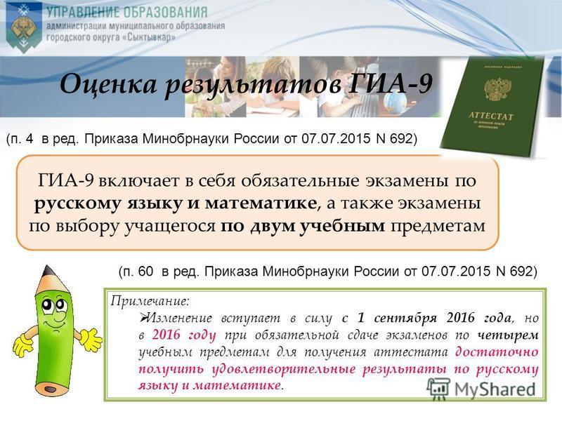 ГИА-9 включает в себя обязательные экзамены по русскому языку и математике, а также экзамены по выбору учащегося по двум учебным предметам Примечание: Изменение вступает в силу с 1 сентября 2016 года, но в 2016 году при обязательной сдаче экзаменов п