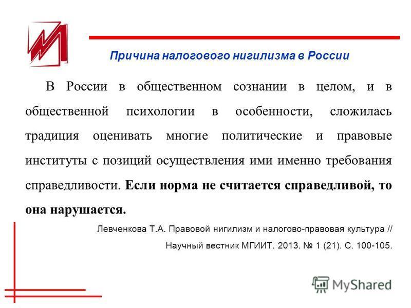 Причина налогового нигилизма в России В России в общественном сознании в целом, и в общественной психологии в особенности, сложилась традиция оценивать многие политические и правовые институты с позиций осуществления ими именно требования справедливо