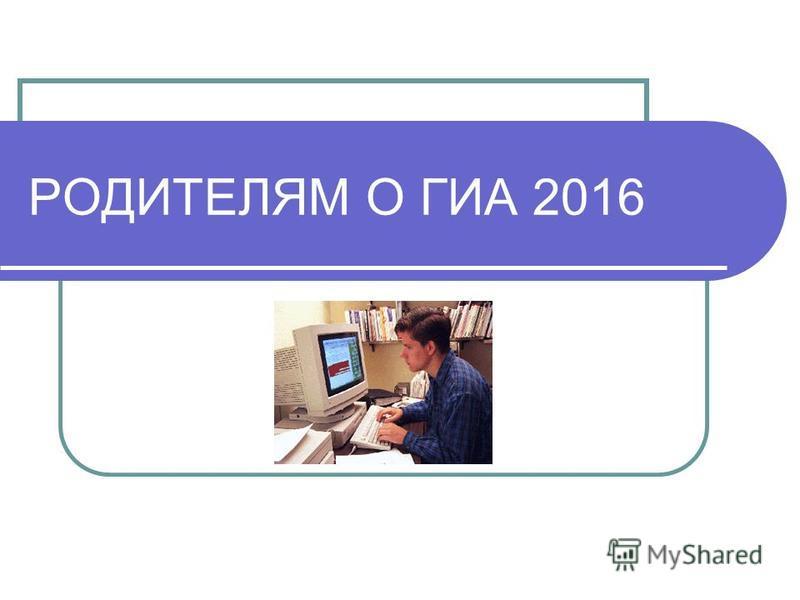 РОДИТЕЛЯМ О ГИА 2016