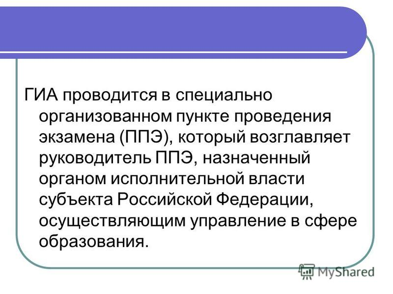ГИА проводится в специально организованном пункте проведения экзамена (ППЭ), который возглавляет руководитель ППЭ, назначенный органом исполнительной власти субъекта Российской Федерации, осуществляющим управление в сфере образования.