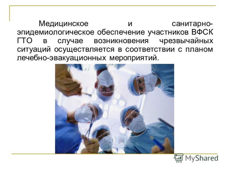 Медицинское и санитарно- эпидемиологическое обеспечение участников ВФСК ГТО в случае возникновения чрезвычайных ситуаций осуществляется в соответствии с планом лечебно-эвакуационных мероприятий.