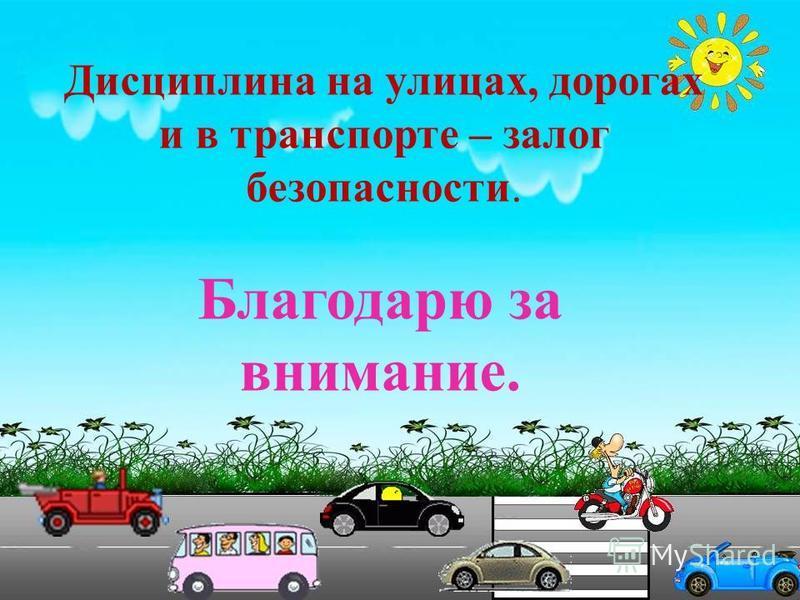 Дисциплина на улицах, дорогах и в транспорте – залог безопасности. Благодарю за внимание.