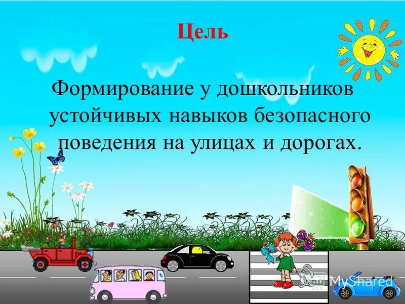 Цель Формирование у дошкольников устойчивых навыков безопасного поведения на улицах и дорогах.