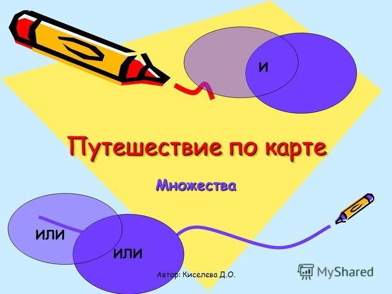 Путешествие по карте Множества И ИЛИ Автор: Киселева Д.О.