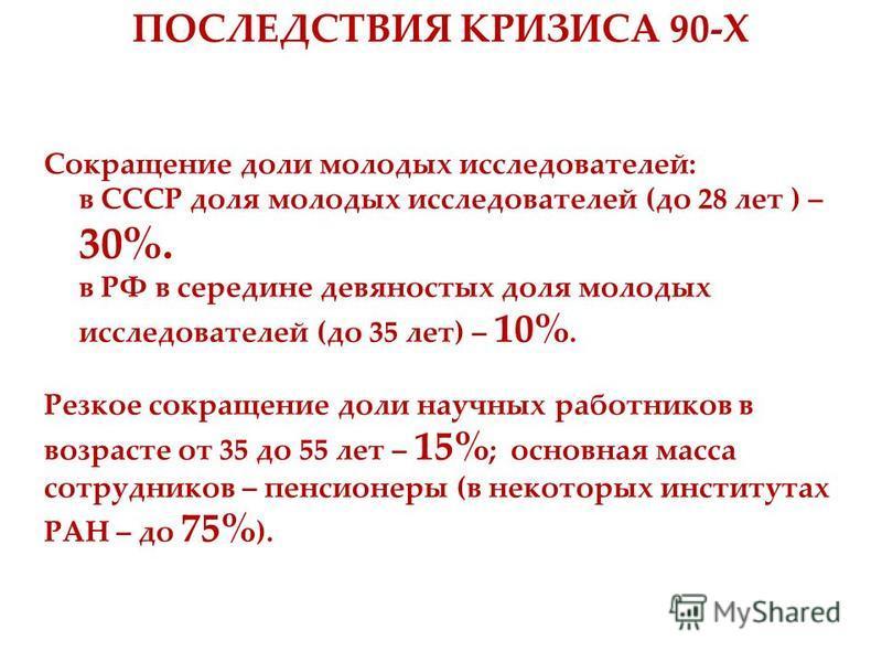 Сокращение доли молодых исследователей: в СССР доля молодых исследователей (до 28 лет ) – 30%. в РФ в середине девяностых доля молодых исследователей (до 35 лет) – 10%. Резкое сокращение доли научных работников в возрасте от 35 до 55 лет – 15% ; осно