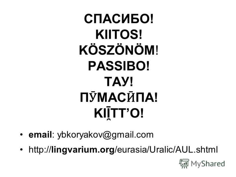 СПАСИБО! KIITOS! KÖSZÖNÖM! PASSIBO! ТАУ! П Ӯ МАС Ӣ ПА! KIĪ ̯ TTO! email: ybkoryakov@gmail.com http://lingvarium.org/eurasia/Uralic/AUL.shtml