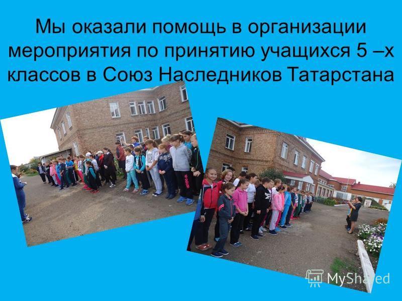 Мы оказали помощь в организации мероприятия по принятию учащихся 5 –х классов в Союз Наследников Татарстана
