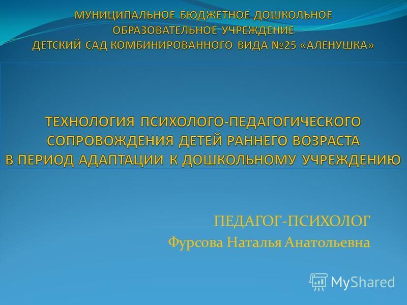 ПЕДАГОГ-ПСИХОЛОГ Фурсова Наталья Анатольевна