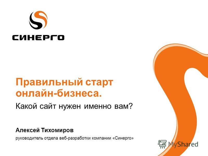 Правильный старт онлайн-бизнеса. Какой сайт нужен именно вам? Алексей Тихомиров руководитель отдела веб-разработки компании «Синерго»