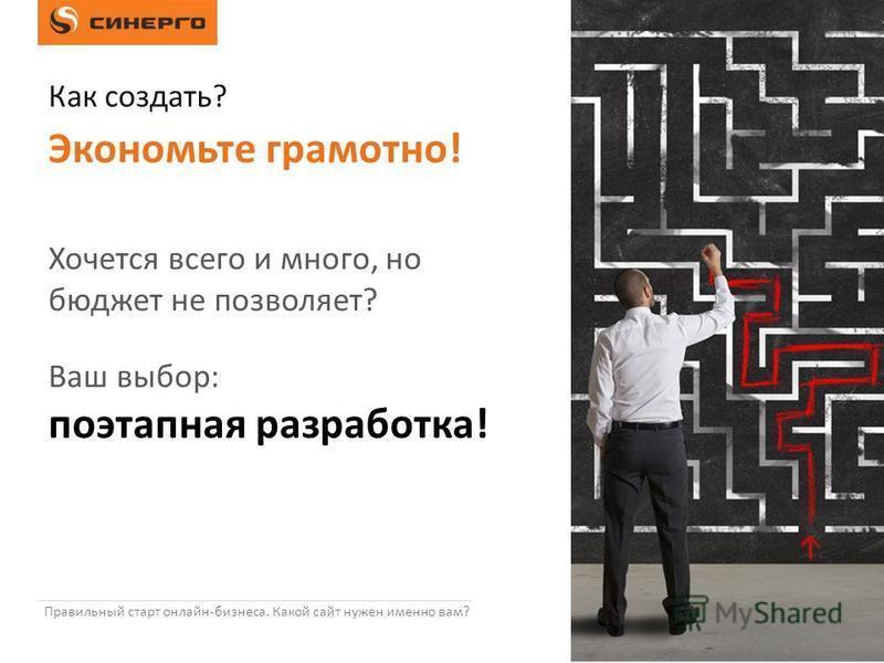Правильный старт онлайн-бизнеса. Какой сайт нужен именно вам? Хочется всего и много, но бюджет не позволяет? Ваш выбор: поэтапная разработка! Экономьте грамотно! Как создать?