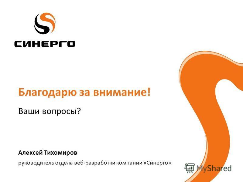 руководитель отдела веб-разработки компании «Синерго» Алексей Тихомиров Благодарю за внимание! Ваши вопросы?