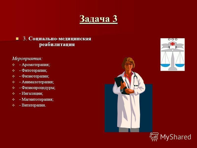 Задача 3 3. Социально-медицинская реабилитация Мероприятия: - Аромотерапия; - Фитотерапия; - Физиотерапия; - Анималотерапия; - Физиопроцедуры; - Ингаляции; - Магнитотерапия; - Витатерапия.