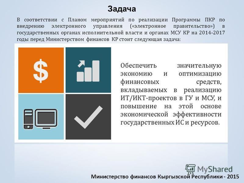Обеспечить значительную экономию и оптимизацию финансовых средств, вкладываемых в реализацию ИТ/ИКТ-проектов в ГУ и МСУ, и повышение на этой основе экономической эффективности государственных ИС и ресурсов. Задача В соответствии с Планом мероприятий