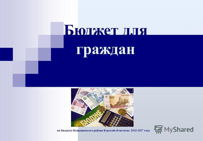 по бюджету Конышевского района Курской области на 2015-2017 года Бюджет для граждан