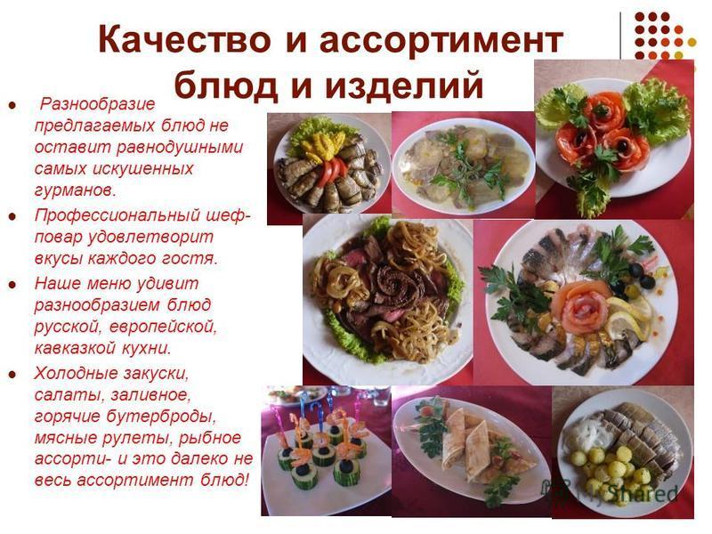 Качество и ассортимент блюд и изделий Разнообразие предлагаемых блюд не оставит равнодушными самых искушенных гурманов. Профессиональный шеф- повар удовлетворит вкусы каждого гостя. Наше меню удивит разнообразием блюд русской, европейской, кавказкой