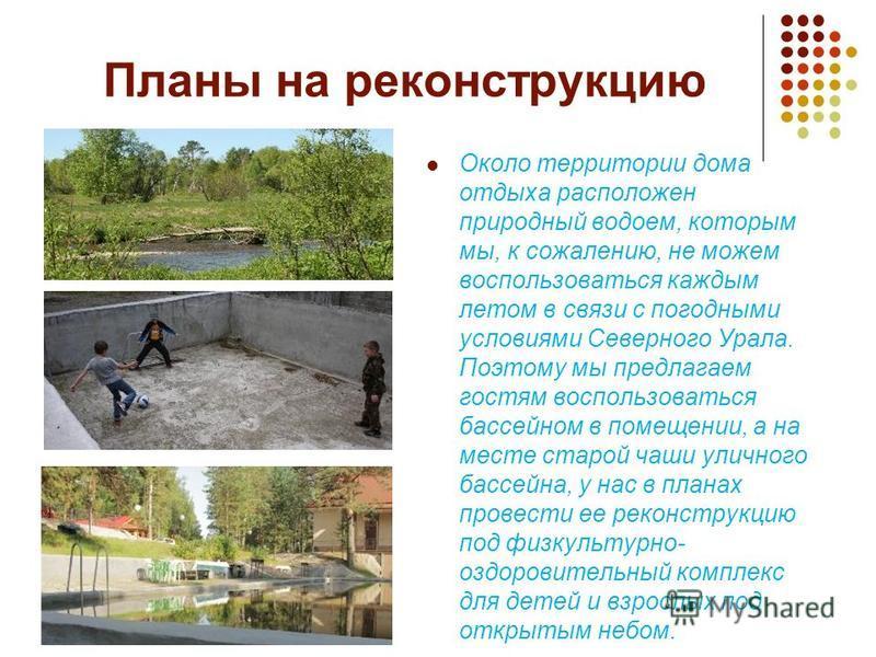 Планы на реконструкцию Около территории дома отдыха расположен природный водоем, которым мы, к сожалению, не можем воспользоваться каждым летом в связи с погодными условиями Северного Урала. Поэтому мы предлагаем гостям воспользоваться бассейном в по