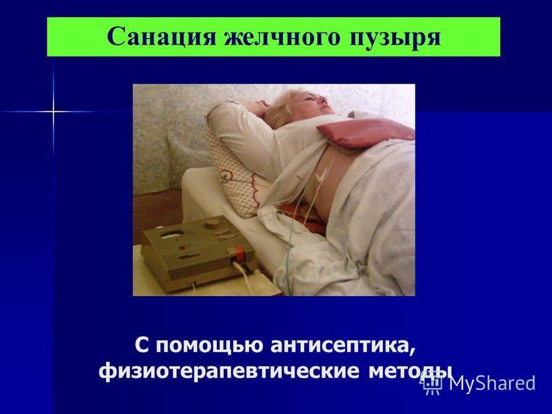 С помощью антисептика, физиотерапевтические методы Санация желчного пузыря