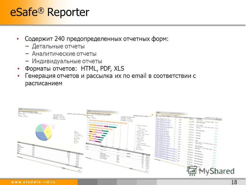 w w w. a l a d d i n – r d. r u 18 eSafe ® Reporter Содержит 240 предопределенных отчетных форм: Детальные отчеты Аналитические отчеты Индивидуальные отчеты Форматы отчетов: HTML, PDF, XLS Генерация отчетов и рассылка их по email в соответствии с рас
