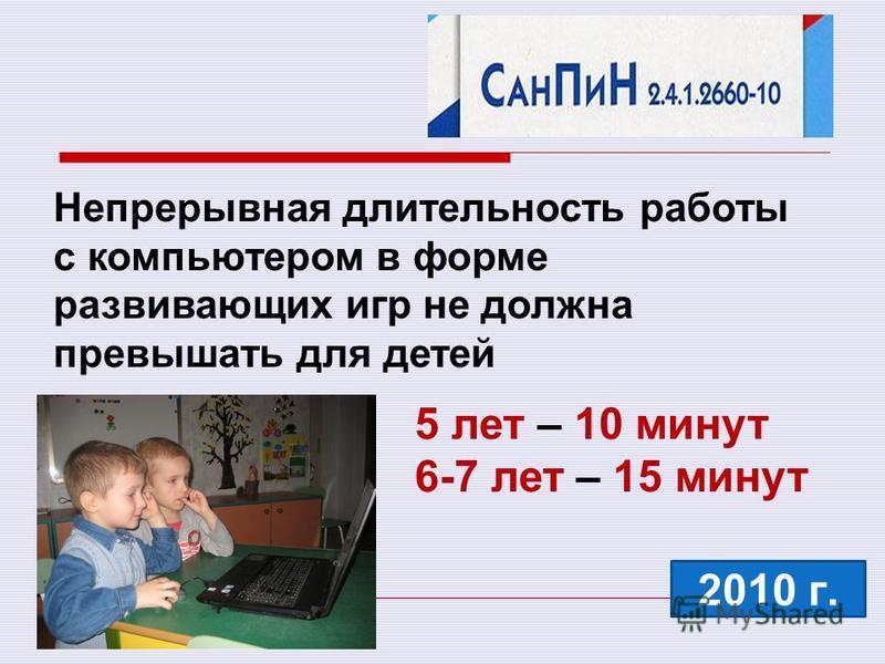 Непрерывная длительность работы с компьютером в форме развивающих игр не должна превышать для детей 2010 г. 5 лет – 10 минут 6-7 лет – 15 минут