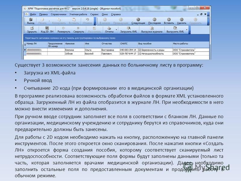 Существует 3 возможности занесения данных по больничному листу в программу: Загрузка из XML-файла Ручной ввод Считывание 2D кода (при формировании его в медицинской организации) В программе реализована возможность обработки файлов в формате XML устан
