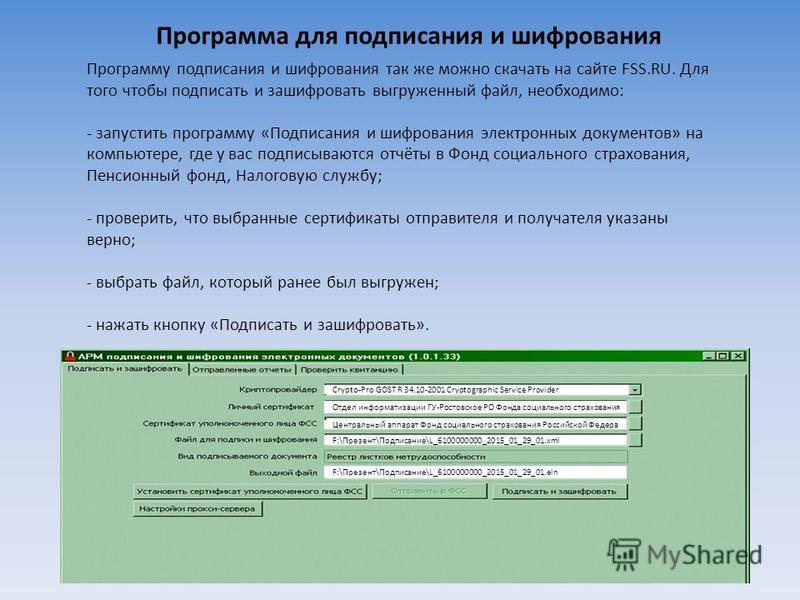 Программу подписания и шифрования так же можно скачать на сайте FSS.RU. Для того чтобы подписать и зашифровать выгруженный файл, необходимо: - запустить программу «Подписания и шифрования электронных документов» на компьютере, где у вас подписываются