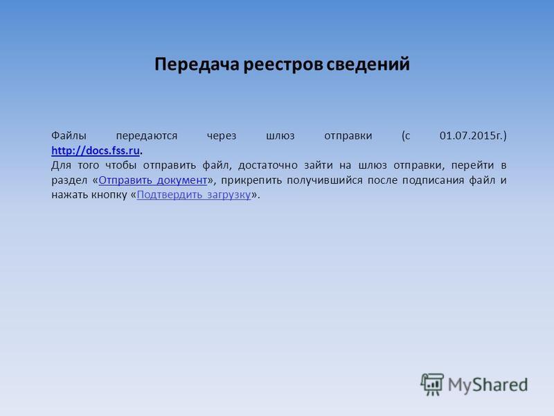 Передача реестров сведений Файлы передаются через шлюз отправки (с 01.07.2015 г.) http://docs.fss.ru. http://docs.fss.ru Для того чтобы отправить файл, достаточно зайти на шлюз отправки, перейти в раздел «Отправить документ», прикрепить получившийся