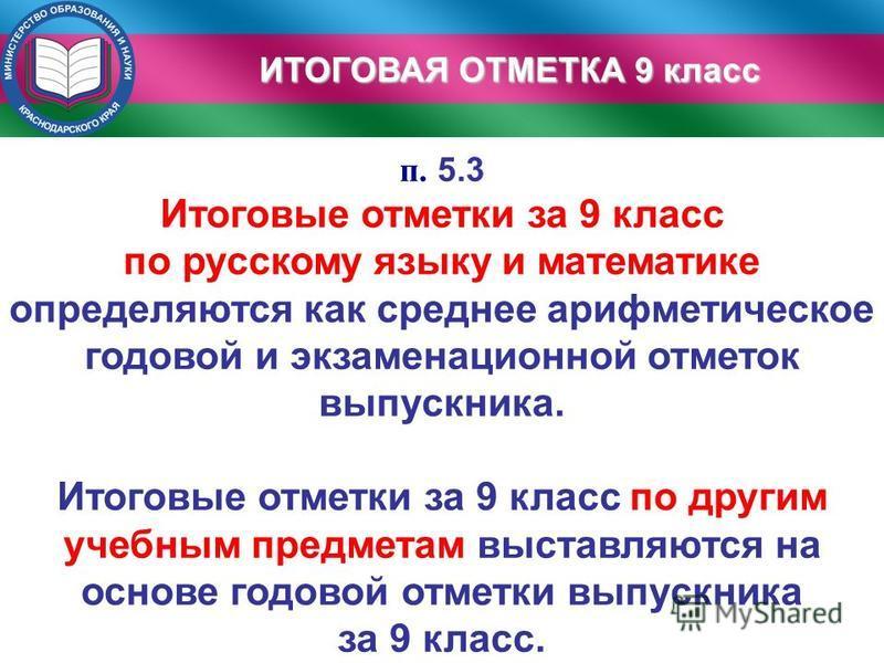 п. 5.3 Итоговые отметки за 9 класс по русскому языку и математике определяются как среднее арифметическое годовой и экзаменационной отметок выпускника. Итоговые отметки за 9 класс по другим учебным предметам выставляются на основе годовой отметки вып