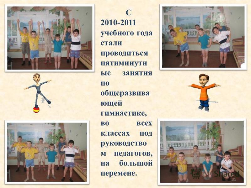 С 2010-2011 учебного года стали проводиться пятиминутные занятия по общеразвива ющей гимнастике, во всех классах под руководство м педагогов, на большой перемене. 31