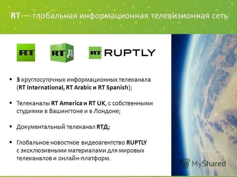 RT глобальная информационная телевизионная сеть 3 круглосуточных информационных телеканала (RT International, RT Arabic и RT Spanish); Телеканалы RT America и RT UK, с собственными студиями в Вашингтоне и в Лондоне; Документальный телеканал RTД; Глоб