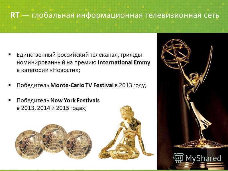 Единственный российский телеканал, трижды номинированный на премию International Emmy в категории «Новости»; Победитель Monte-Carlo TV Festival в 2013 году; Победитель New York Festivals в 2013, 2014 и 2015 годах; RT глобальная информационная телевиз
