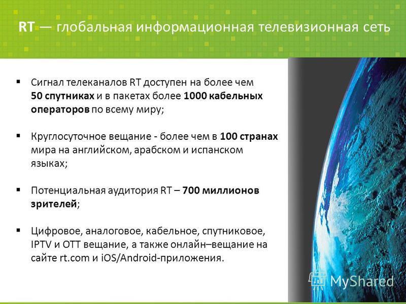 Сигнал телеканалов RT доступен на более чем 50 спутниках и в пакетах более 1000 кабельных операторов по всему миру; Круглосуточное вещание - более чем в 100 странах мира на английском, арабском и испанском языках; Потенциальная аудитория RT – 700 мил