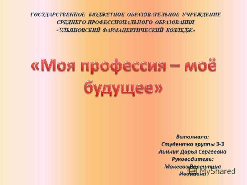 ГОСУДАРСТВЕННОЕ БЮДЖЕТНОЕ ОБРАЗОВАТЕЛЬНОЕ УЧРЕЖДЕНИЕ СРЕДНЕГО ПРОФЕССИОНАЛЬНОГО ОБРАЗОВАНИЯ «УЛЬЯНОВСКИЙ ФАРМАЦЕВТИЧЕСКИЙ КОЛЛЕДЖ» Выполнила: Студентка группы 3-3 Линник Дарья Сергеевна Руководитель: Мокеева Валентина Ивановна